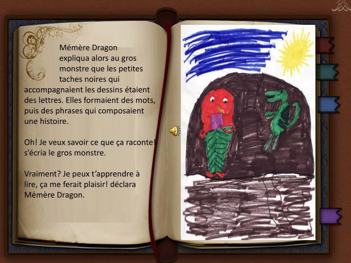 Mémère Dragon expliqua alors au gros monstre que les petites taches noires qui accompagnaient les dessins étaient des lettres. Elles formaient des mots, puis des phrases qui composaient une histoire.