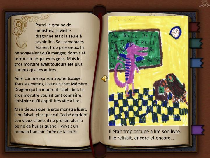 Parmi le groupe de monstres, la vieille dragonne était la seule à savoir lire. Ses camarades étaient trop paresseux. Ils ne songeaient qu'à manger, dormir et terroriser les pauvres gens. Mais le gros monstre avait toujours été plus curieux que les autres…