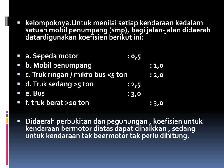 kelompoknya.Untuk menilai setiap kendaraan kedalam satuan mobil penumpang (smp), bagi jalan-jalan didaerah datardigunakan koefisien berikut ini: