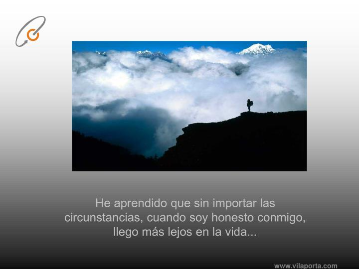 He aprendido que sin importar las circunstancias, cuando soy honesto conmigo, llego más lejos en la vida...