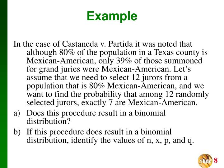 In the case of Castaneda v. Partida it was noted that although 80% of the population in a Texas county is Mexican-American, only 39% of those summoned for grand juries were Mexican-American. Let's assume that we need to select 12 jurors from a population that is 80% Mexican-American, and we want to find the probability that among 12 randomly selected jurors, exactly 7 are Mexican-American.