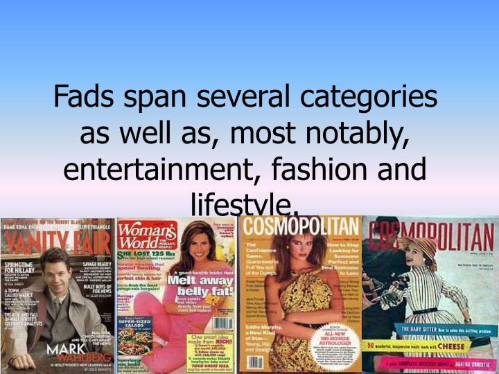 Fads span several categories as well as, most notably, entertainment, fashion and lifestyle.
