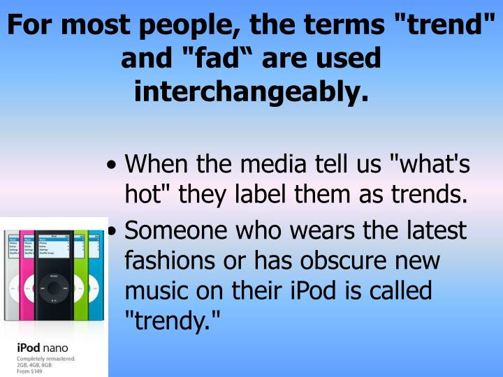 For most people the terms trend and fad are used interchangeably