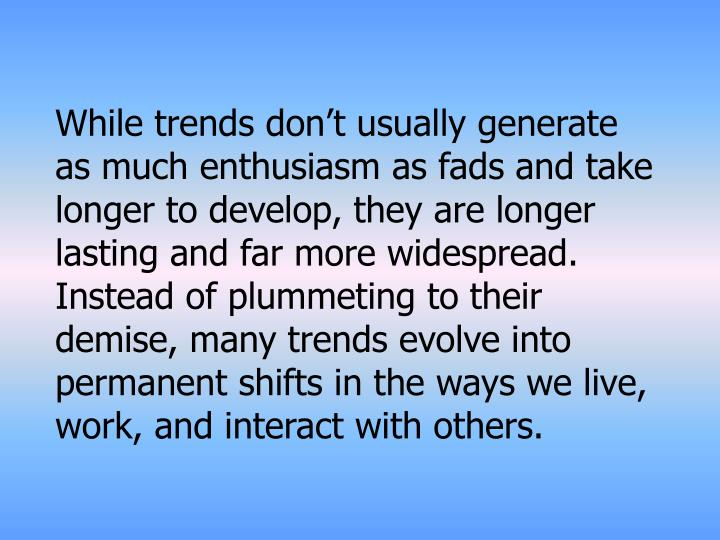 While trends don't usually generate as much enthusiasm as fads and take longer to develop, they are longer lasting and far more widespread. Instead of plummeting to their demise, many trends evolve into permanent shifts in the ways we live, work, and interact with others.