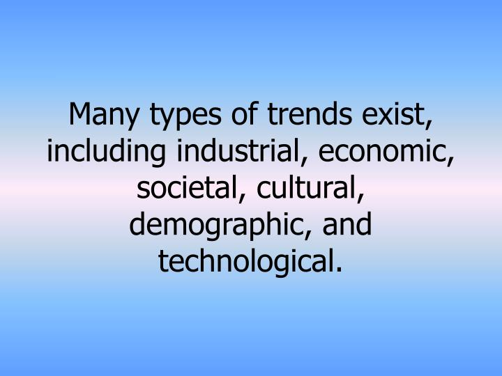 Many types of trends exist, including industrial, economic, societal, cultural, demographic, and technological.