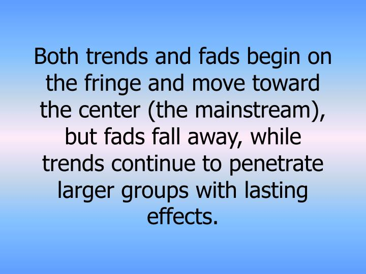 Both trends and fads begin on the fringe and move toward the center (the mainstream), but fads fall away, while trends continue to penetrate larger groups with lasting effects.