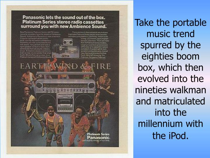 Take the portable music trend spurred by the eighties boom box, which then evolved into the nineties walkman and matriculated into the millennium with the iPod.