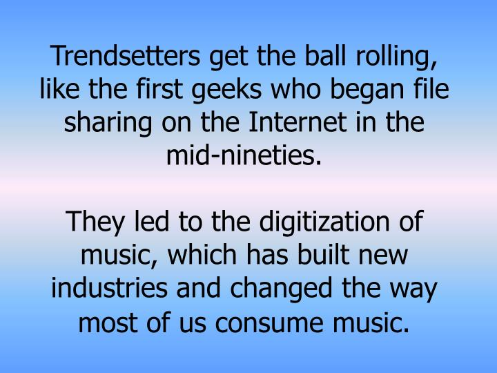 Trendsetters get the ball rolling, like the first geeks who began file sharing on the Internet in the mid-nineties.