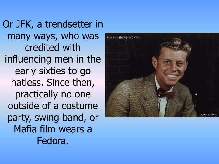 Or JFK, a trendsetter in many ways, who was credited with influencing men in the early sixties to go hatless. Since then, practically no one outside of a costume party, swing band, or Mafia film wears a Fedora.