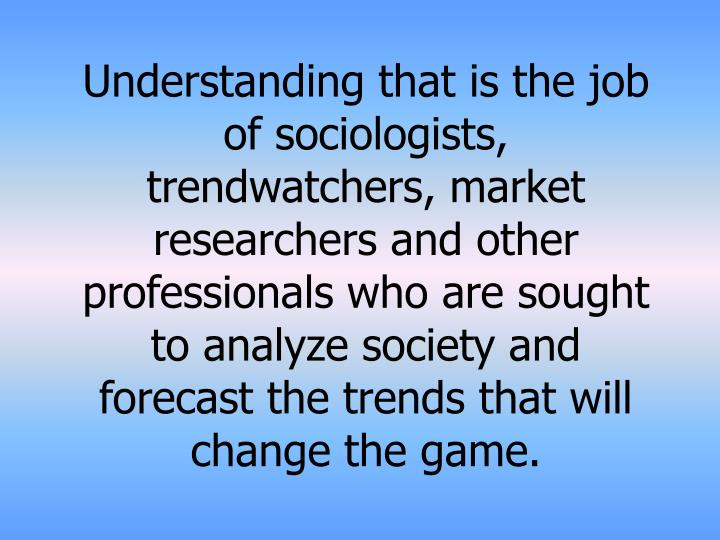Understanding that is the job of sociologists, trendwatchers, market researchers and other professionals who are sought to analyze society and forecast the trends that will change the game.