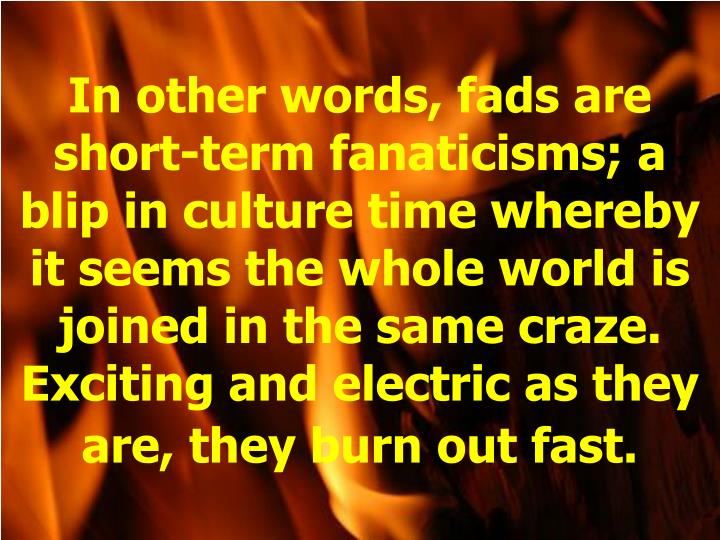In other words, fads are short-term fanaticisms; a blip in culture time whereby it seems the whole world is joined in the same craze. Exciting and electric as they are, they burn out fast.