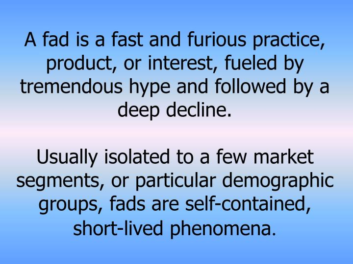 A fad is a fast and furious practice, product, or interest, fueled by tremendous hype and followed by a deep decline.