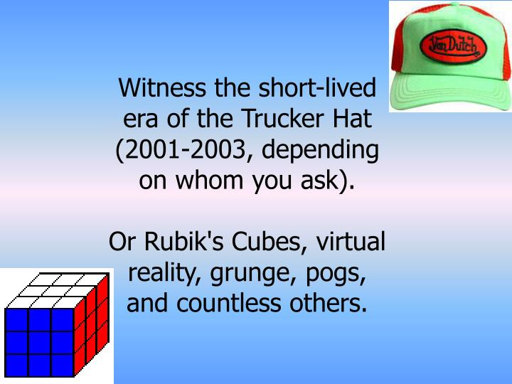 Witness the short-lived era of the Trucker Hat (2001-2003, depending on whom you ask).