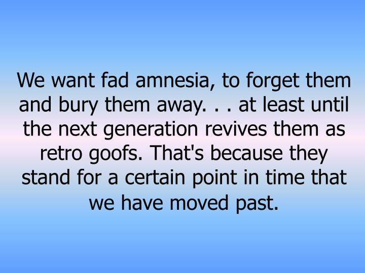 We want fad amnesia, to forget them and bury them away. . . at least until the next generation revives them as retro goofs. That's because they stand for a certain point in time that we have moved past.