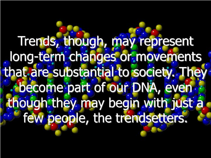 Trends, though, may represent long-term changes or movements that are substantial to society. They become part of our DNA, even though they may begin with just a few people, the trendsetters.