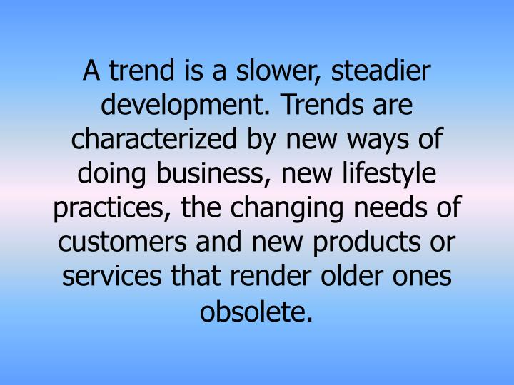 A trend is a slower, steadier development. Trends are characterized by new ways of doing business, new lifestyle practices, the changing needs of customers and new products or services that render older ones obsolete.