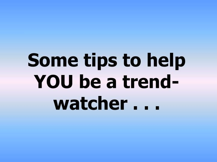 Some tips to help YOU be a trend-watcher . . .
