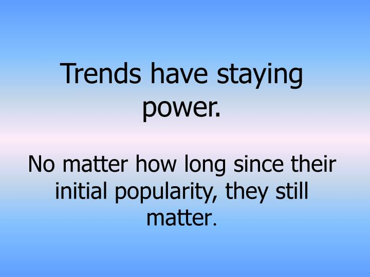 Trends have staying power.