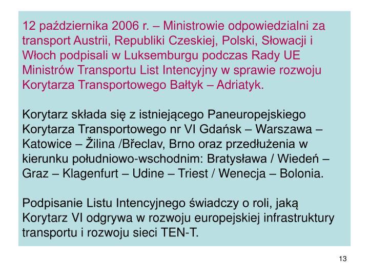 12 października 2006 r. – Ministrowie odpowiedzialni za transport Austrii, Republiki Czeskiej, Polski, Słowacji i Włoch podpisali w Luksemburgu podczas Rady UE Ministrów Transportu List Intencyjny w sprawie rozwoju Korytarza Transportowego Bałtyk – Adriatyk.