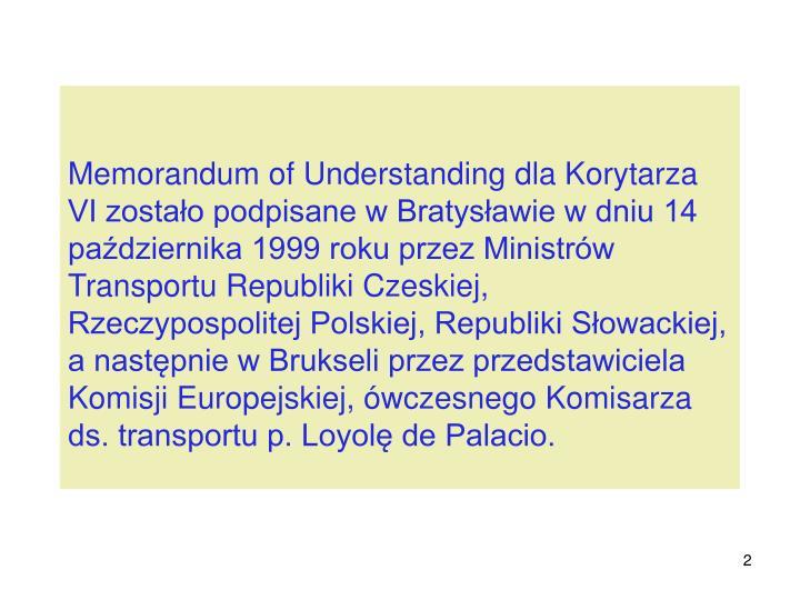 Memorandum of Understanding dla Korytarza VI zostało podpisane w Bratysławie w dniu 14 października 1999 roku przez Ministrów Transportu Republiki Czeskiej, Rzeczypospolitej Polskiej, Republiki Słowackiej, a następnie w Brukseli przez przedstawiciela Komisji Europejskiej, ówczesnego Komisarza ds. transportu p. Loyolę de Palacio.