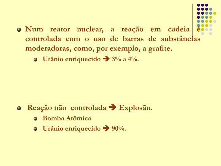 Num reator nuclear, a reação em cadeia é controlada com o uso de barras de substâncias moderadoras, como, por exemplo, a grafite.