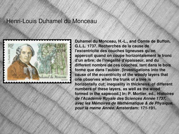 Duhamel du Monceau, H.-L., and Comte de Buffon, G.L.L. 1737. Recherches de la cause de l'excentricité des couches ligneuses qu'on appercoit quand on coupe horizontalement le tronc d'un arbre; de l'inégalité d'épaisseur, and du different nombre de ces couches, tant dans le bois formé que dans l'aubier. [
