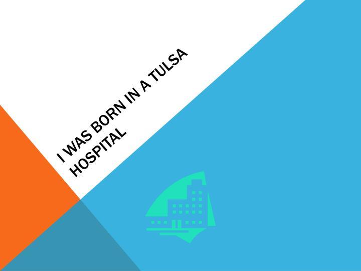 I was born in a Tulsa hospital