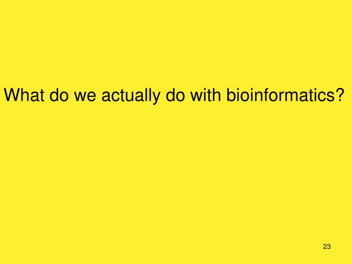 What do we actually do with bioinformatics?