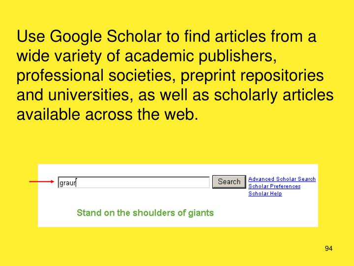 Use Google Scholar to find articles from a wide variety of academic publishers, professional societies, preprint repositories and universities, as well as scholarly articles available across the web.
