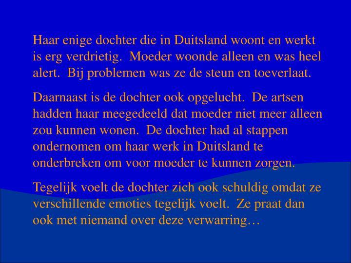 Haar enige dochter die in Duitsland woont en werkt is erg verdrietig.  Moeder woonde alleen en was heel alert.  Bij problemen was ze de steun en toeverlaat.