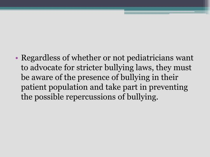 Regardless of whether or not pediatricians want to advocate for stricter bullying laws, they must be aware of the presence of bullying in their patient population and take part in preventing the possible repercussions of bullying.