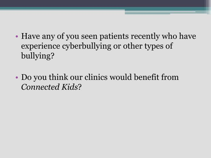 Have any of you seen patients recently who have experience cyberbullying or other types of bullying?