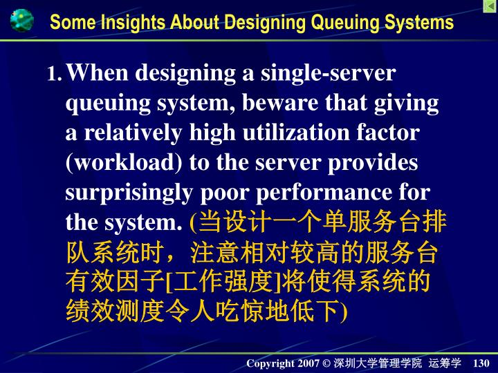 When designing a single-server queuing system, beware that giving a relatively high utilization factor (workload) to the server provides surprisingly poor performance for the system.