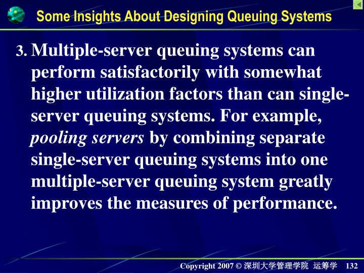 Multiple-server queuing systems can perform satisfactorily with somewhat higher utilization factors than can single-server queuing systems. For example,