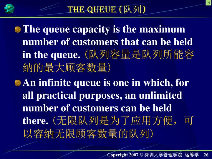 The queue capacity is the maximum number of customers that can be held in the queue.