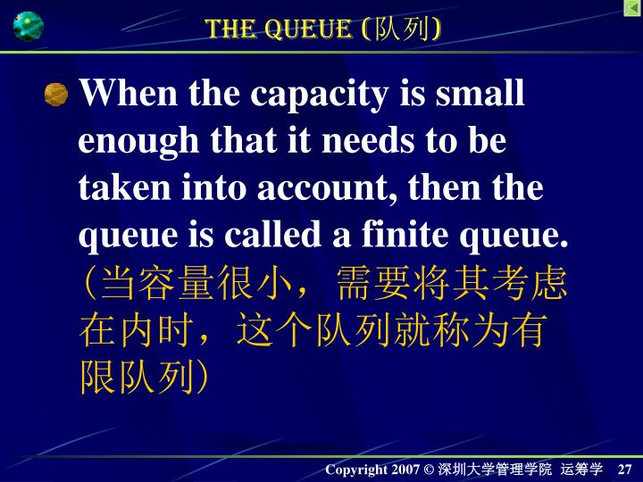 When the capacity is small enough that it needs to be taken into account, then the queue is called a finite queue.