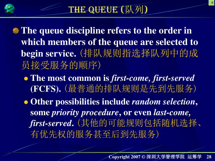 The queue discipline refers to the order in which members of the queue are selected to begin service.