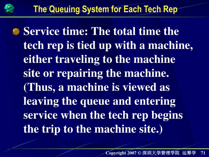 Service time: The total time the tech rep is tied up with a machine, either traveling to the machine site or repairing the machine. (Thus, a machine is viewed as leaving the queue and entering service when the tech rep begins the trip to the machine site.)