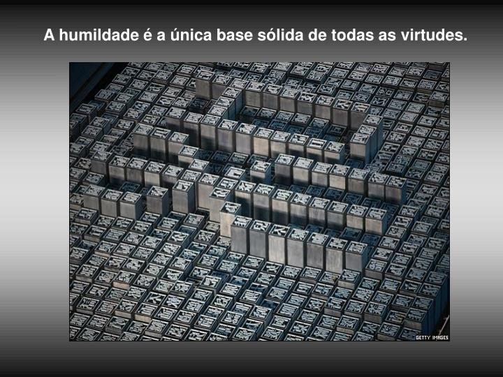 A humildade é a única base sólida de todas as virtudes.