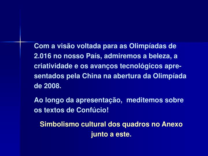 Com a visão voltada para as Olimpíadas de 2.016 no nosso País, admiremos a beleza, a criatividade e os avanços tecnológicos apre-sentados pela China na abertura da Olimpíada de 2008.