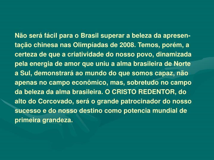 Não será fácil para o Brasil superar a beleza da apresen-tação chinesa nas Olimpíadas de 2008. Temos, porém, a certeza de que a criatividade do nosso povo, dinamizada pela energia de amor que uniu a alma brasileira de Norte a Sul, demonstrará ao mundo do que somos capaz, não apenas no campo econômico, mas, sobretudo no campo da beleza da alma brasileira. O CRISTO REDENTOR, do alto do Corcovado, será o grande patrocinador do nosso sucesso e do nosso destino como potencia mundial de primeira grandeza.
