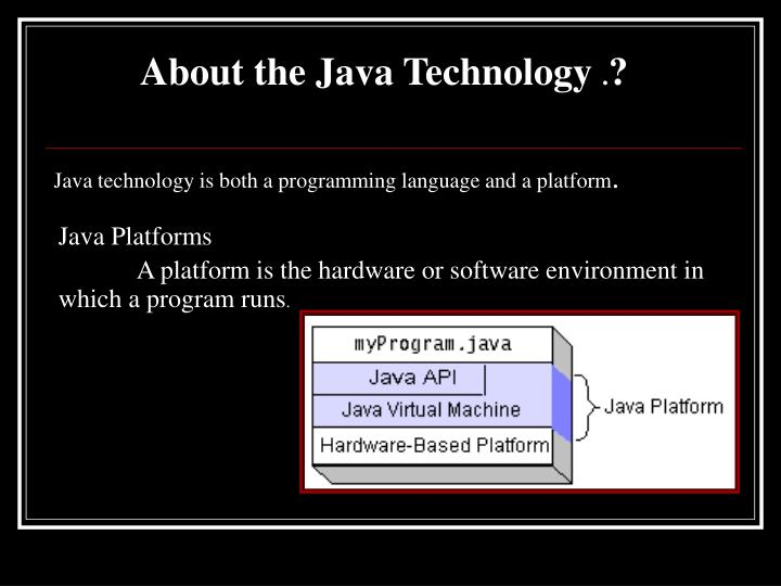Java technology is both a programming language and a platform