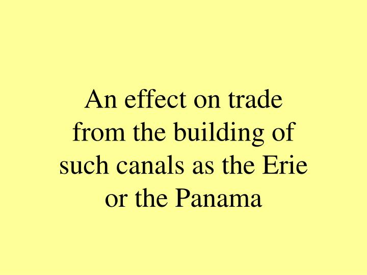 An effect on trade from the building of such canals as the Erie or the Panama