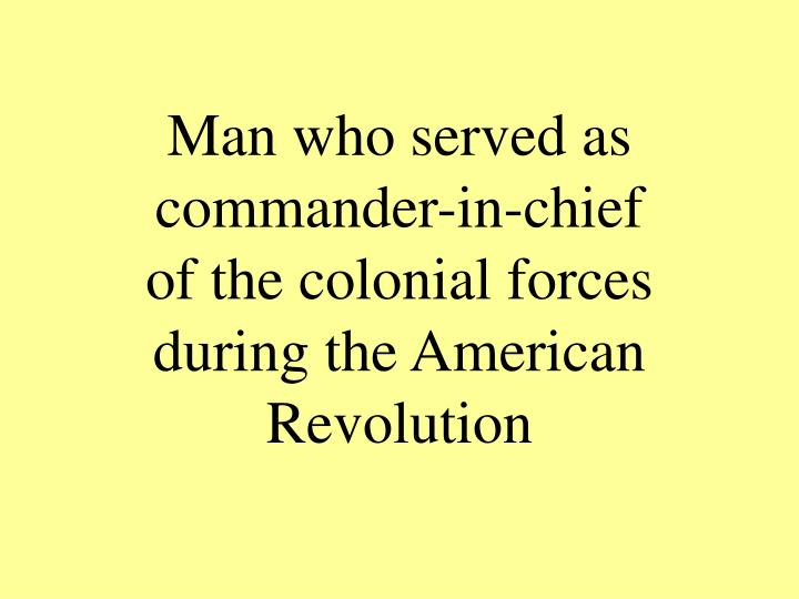 Man who served as commander in chief of the colonial forces during the american revolution