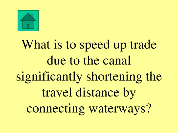 What is to speed up trade due to the canal significantly shortening the travel distance by connecting waterways?
