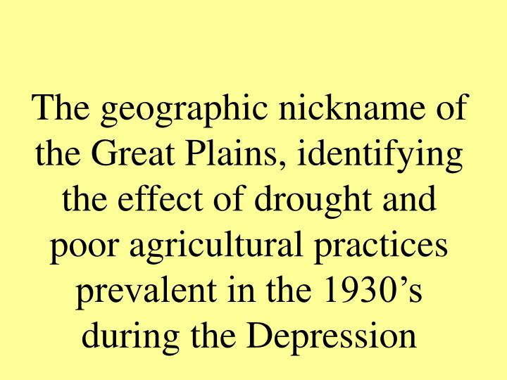 The geographic nickname of the Great Plains, identifying the effect of drought and poor agricultural practices prevalent in the 1930's during the Depression