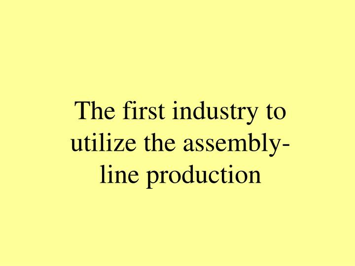 The first industry to utilize the assembly-line production