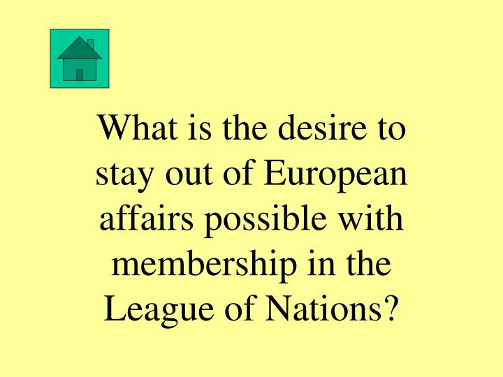 What is the desire to stay out of European affairs possible with membership in the League of Nations?