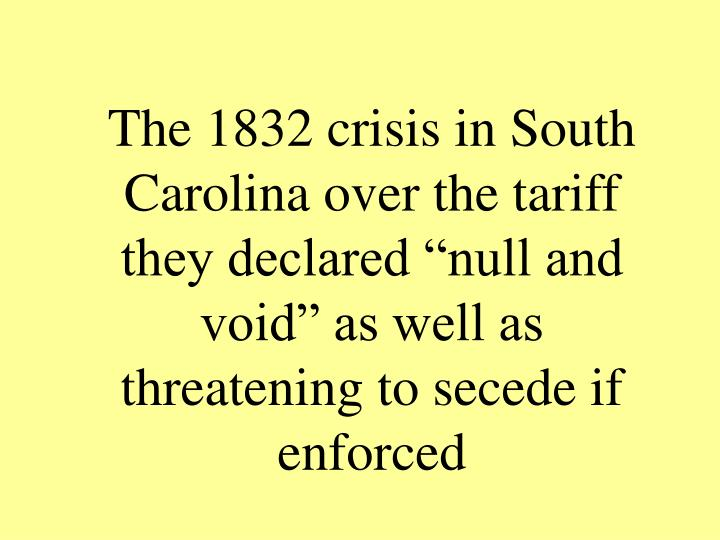 "The 1832 crisis in South Carolina over the tariff they declared ""null and void"" as well as threatening to secede if enforced"