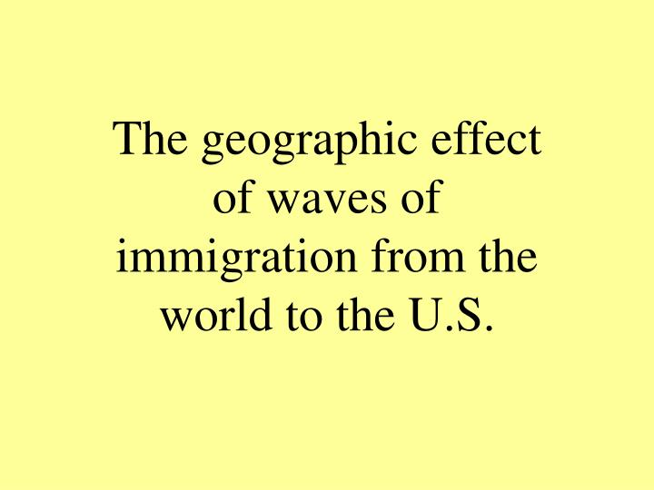The geographic effect of waves of immigration from the world to the U.S.